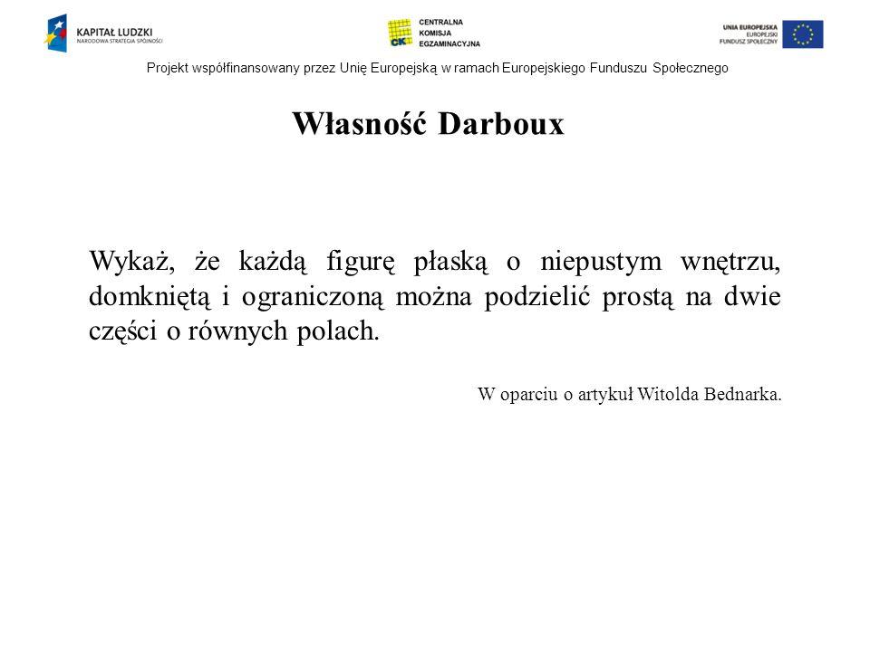 Projekt współfinansowany przez Unię Europejską w ramach Europejskiego Funduszu Społecznego Własność Darboux Wykaż, że każdą figurę płaską o niepustym