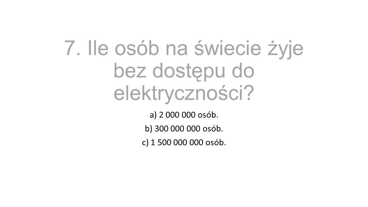 7. Ile osób na świecie żyje bez dostępu do elektryczności? a) 2 000 000 osób. b) 300 000 000 osób. c) 1 500 000 000 osób.
