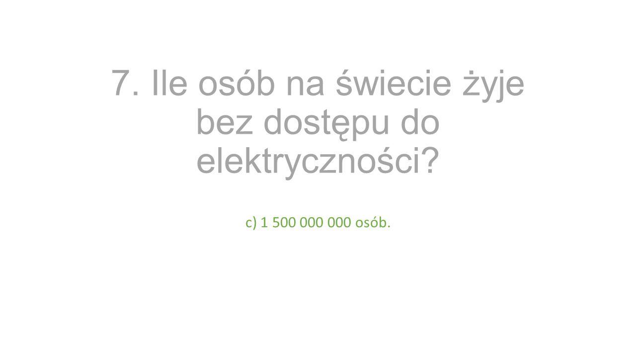 7. Ile osób na świecie żyje bez dostępu do elektryczności? c) 1 500 000 000 osób.