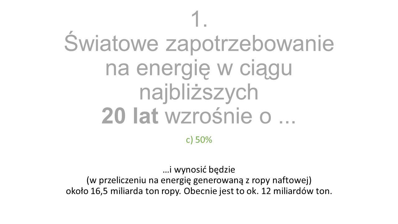 1. Światowe zapotrzebowanie na energię w ciągu najbliższych 20 lat wzrośnie o... c) 50% …i wynosić będzie (w przeliczeniu na energię generowaną z ropy