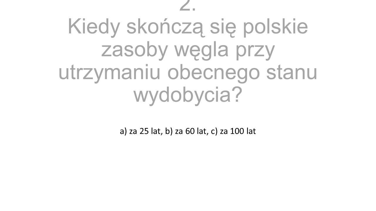 2. Kiedy skończą się polskie zasoby węgla przy utrzymaniu obecnego stanu wydobycia? a) za 25 lat, b) za 60 lat, c) za 100 lat