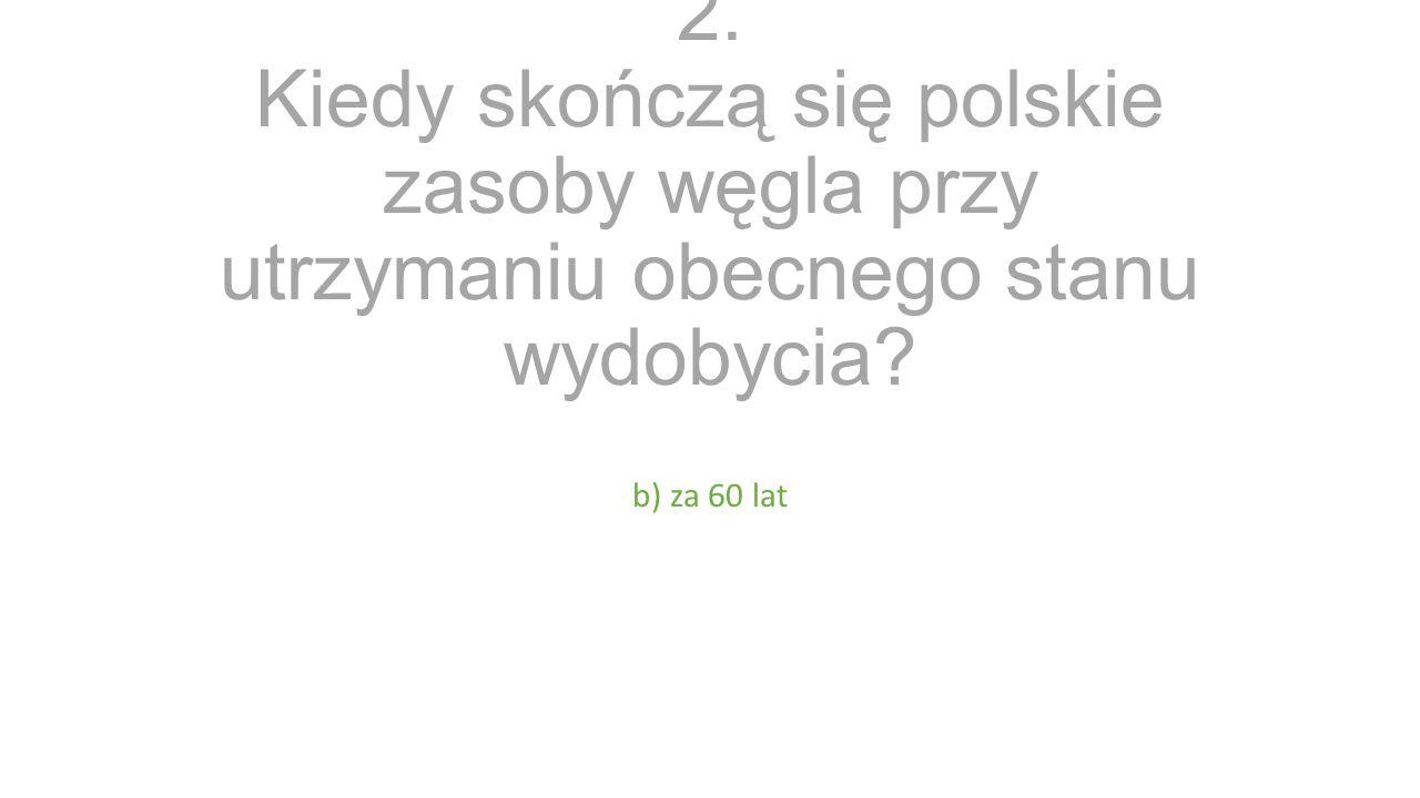 2. Kiedy skończą się polskie zasoby węgla przy utrzymaniu obecnego stanu wydobycia b) za 60 lat