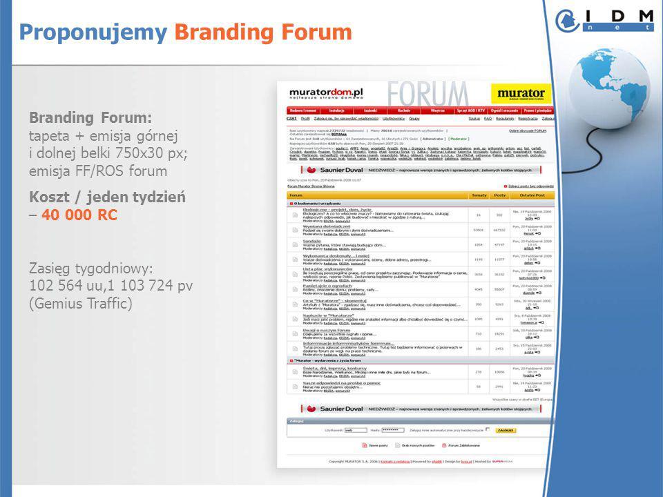 Branding Forum: tapeta + emisja górnej i dolnej belki 750x30 px; emisja FF/ROS forum Koszt / jeden tydzień – 40 000 RC Zasięg tygodniowy: 102 564 uu,1 103 724 pv (Gemius Traffic) Proponujemy Branding Forum