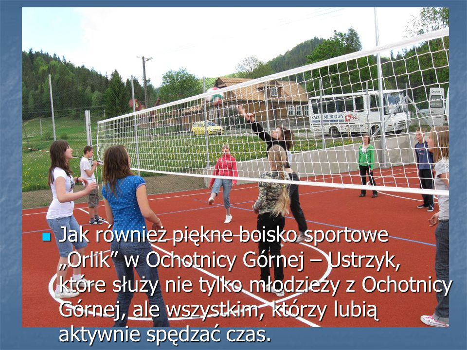 """Jak również piękne boisko sportowe """"Orlik"""" w Ochotnicy Górnej – Ustrzyk, które służy nie tylko młodzieży z Ochotnicy Górnej, ale wszystkim, którzy lub"""