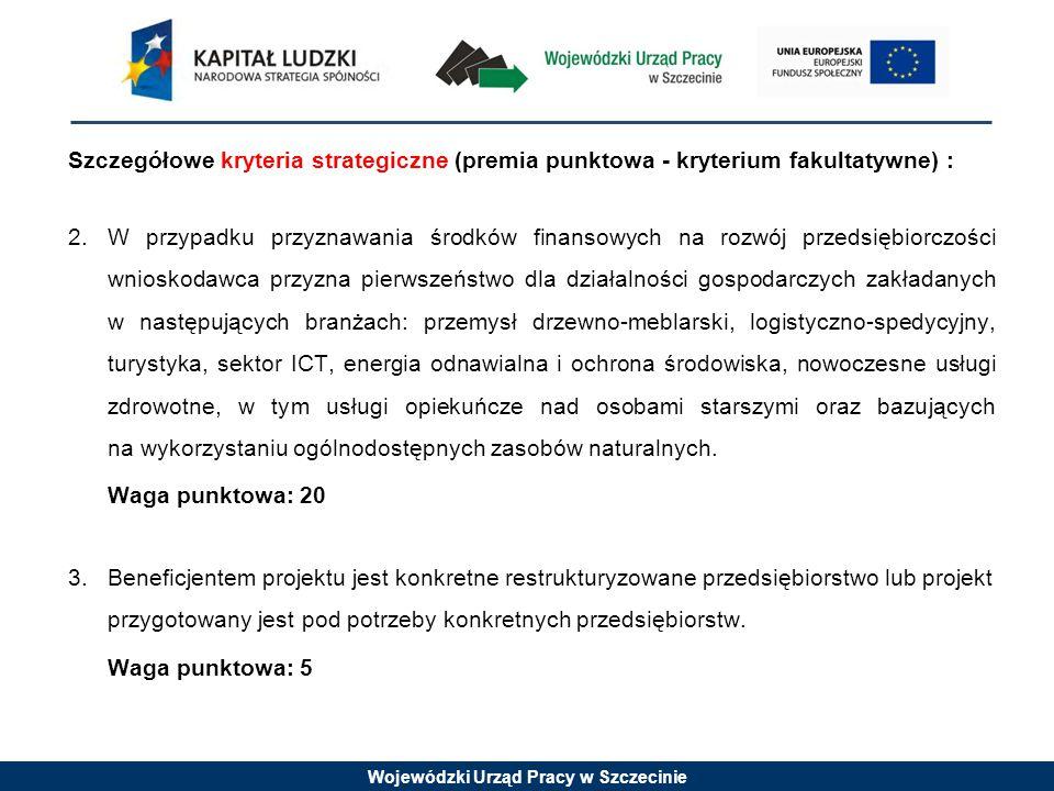 Wojewódzki Urząd Pracy w Szczecinie Szczegółowe kryteria strategiczne (premia punktowa - kryterium fakultatywne) : 2.W przypadku przyznawania środków finansowych na rozwój przedsiębiorczości wnioskodawca przyzna pierwszeństwo dla działalności gospodarczych zakładanych w następujących branżach: przemysł drzewno-meblarski, logistyczno-spedycyjny, turystyka, sektor ICT, energia odnawialna i ochrona środowiska, nowoczesne usługi zdrowotne, w tym usługi opiekuńcze nad osobami starszymi oraz bazujących na wykorzystaniu ogólnodostępnych zasobów naturalnych.