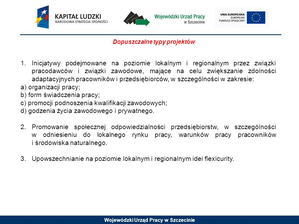 Wojewódzki Urząd Pracy w Szczecinie Dopuszczalne typy projektów 1.Inicjatywy podejmowane na poziomie lokalnym i regionalnym przez związki pracodawców i związki zawodowe, mające na celu zwiększanie zdolności adaptacyjnych pracowników i przedsiębiorców, w szczególności w zakresie: a) organizacji pracy; b) form świadczenia pracy; c) promocji podnoszenia kwalifikacji zawodowych; d) godzenia życia zawodowego i prywatnego.