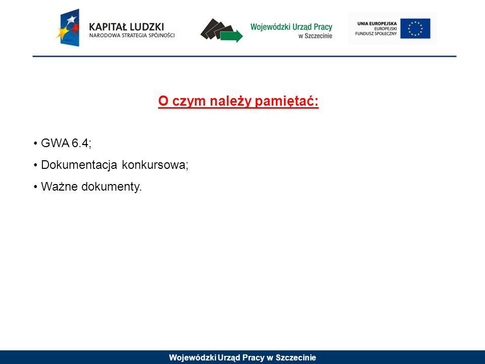 Wojewódzki Urząd Pracy w Szczecinie O czym należy pamiętać: GWA 6.4; Dokumentacja konkursowa; Ważne dokumenty.