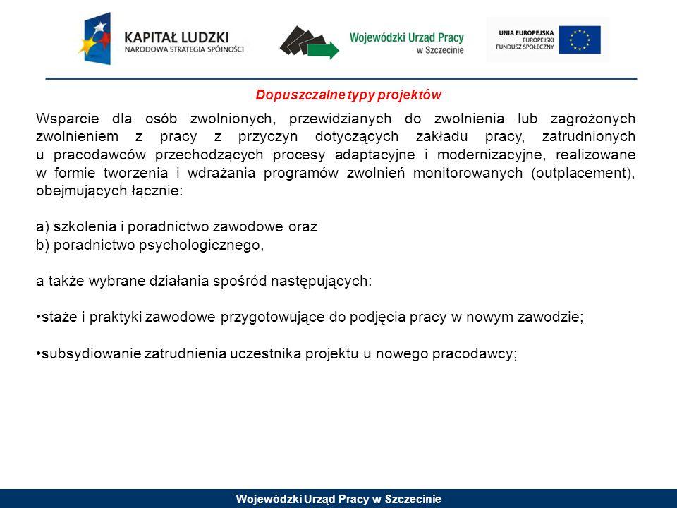 Wojewódzki Urząd Pracy w Szczecinie Dopuszczalne typy projektów Wsparcie dla osób zwolnionych, przewidzianych do zwolnienia lub zagrożonych zwolnieniem z pracy z przyczyn dotyczących zakładu pracy, zatrudnionych u pracodawców przechodzących procesy adaptacyjne i modernizacyjne, realizowane w formie tworzenia i wdrażania programów zwolnień monitorowanych (outplacement), obejmujących łącznie: a) szkolenia i poradnictwo zawodowe oraz b) poradnictwo psychologicznego, a także wybrane działania spośród następujących: staże i praktyki zawodowe przygotowujące do podjęcia pracy w nowym zawodzie; subsydiowanie zatrudnienia uczestnika projektu u nowego pracodawcy;