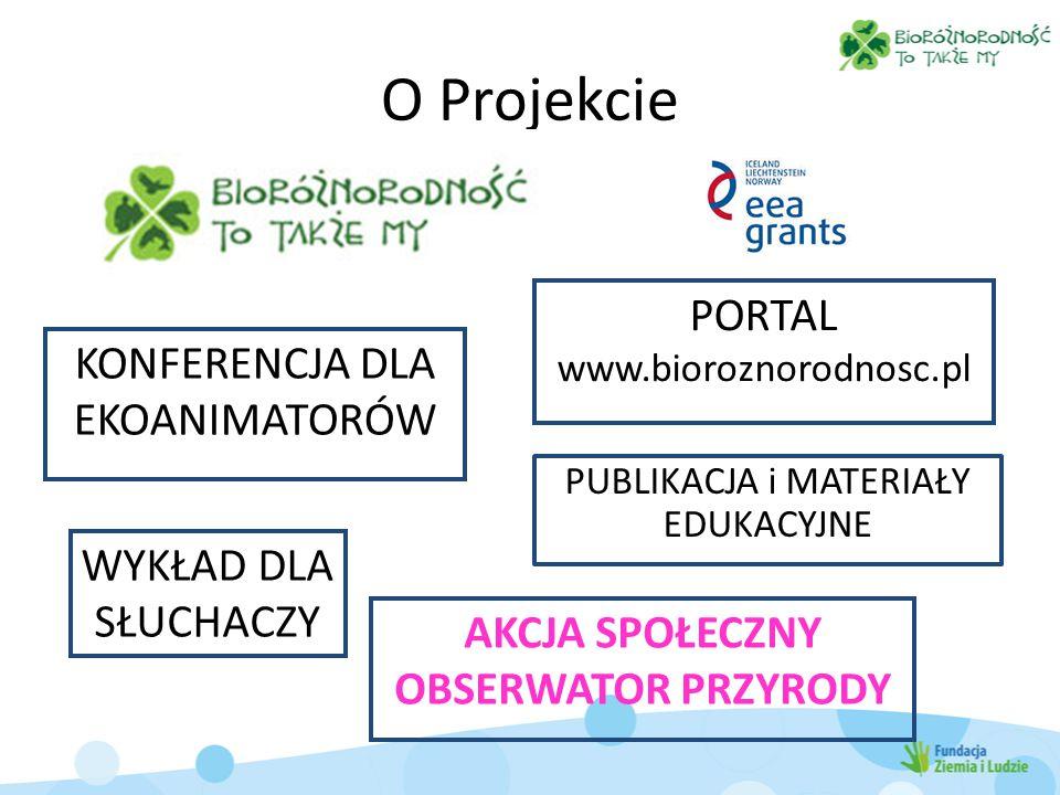 O Projekcie WYKŁAD DLA SŁUCHACZY KONFERENCJA DLA EKOANIMATORÓW PORTAL www.bioroznorodnosc.pl PUBLIKACJA i MATERIAŁY EDUKACYJNE AKCJA SPOŁECZNY OBSERWATOR PRZYRODY