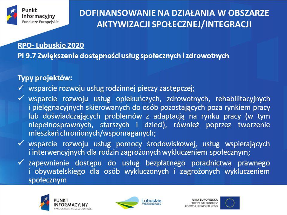 DOFINANSOWANIE NA DZIAŁANIA W OBSZARZE AKTYWIZACJI SPOŁECZNEJ/INTEGRACJI RPO- Lubuskie 2020 PI 9.7 Zwiększenie dostępności usług społecznych i zdrowotnych Typy projektów: wsparcie rozwoju usług rodzinnej pieczy zastępczej; wsparcie rozwoju usług opiekuńczych, zdrowotnych, rehabilitacyjnych i pielęgnacyjnych skierowanych do osób pozostających poza rynkiem pracy lub doświadczających problemów z adaptacją na rynku pracy (w tym niepełnosprawnych, starszych i dzieci), również poprzez tworzenie mieszkań chronionych/wspomaganych; wsparcie rozwoju usług pomocy środowiskowej, usług wspierających i interwencyjnych dla rodzin zagrożonych wykluczeniem społecznym; zapewnienie dostępu do usług bezpłatnego poradnictwa prawnego i obywatelskiego dla osób wykluczonych i zagrożonych wykluczeniem społecznym