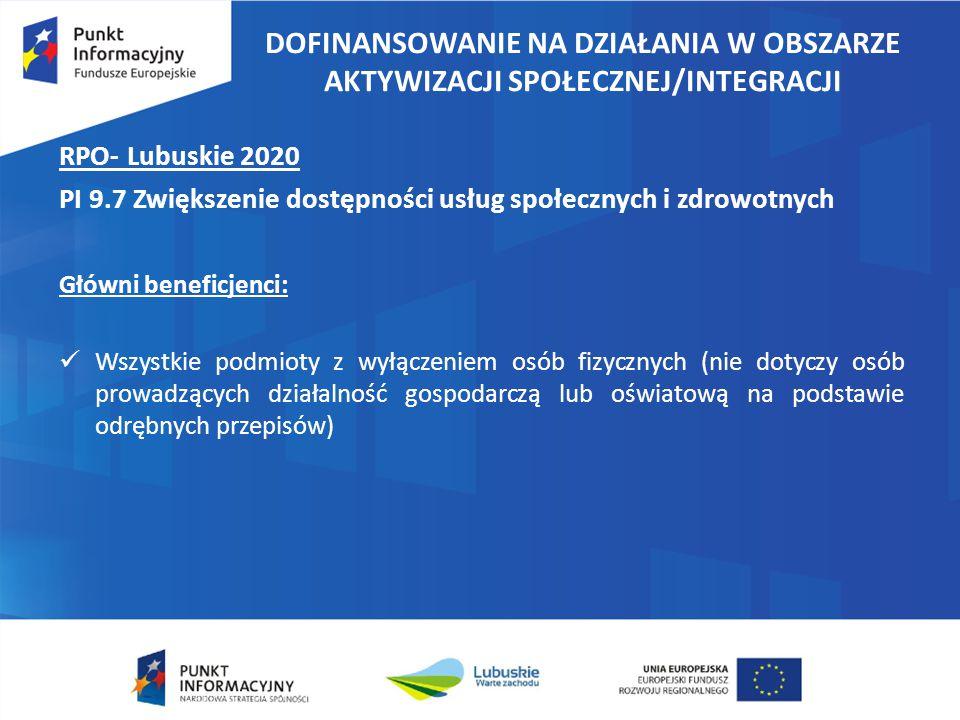 DOFINANSOWANIE NA DZIAŁANIA W OBSZARZE AKTYWIZACJI SPOŁECZNEJ/INTEGRACJI RPO- Lubuskie 2020 PI 9.7 Zwiększenie dostępności usług społecznych i zdrowotnych Główni beneficjenci: Wszystkie podmioty z wyłączeniem osób fizycznych (nie dotyczy osób prowadzących działalność gospodarczą lub oświatową na podstawie odrębnych przepisów)
