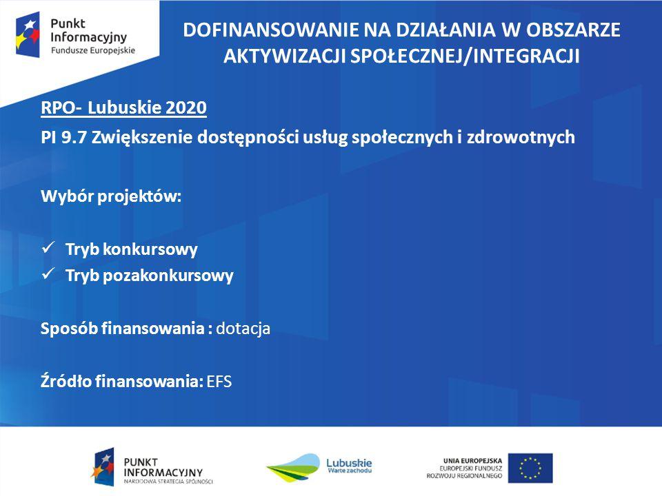 DOFINANSOWANIE NA DZIAŁANIA W OBSZARZE AKTYWIZACJI SPOŁECZNEJ/INTEGRACJI RPO- Lubuskie 2020 PI 9.7 Zwiększenie dostępności usług społecznych i zdrowotnych Wybór projektów: Tryb konkursowy Tryb pozakonkursowy Sposób finansowania : dotacja Źródło finansowania: EFS