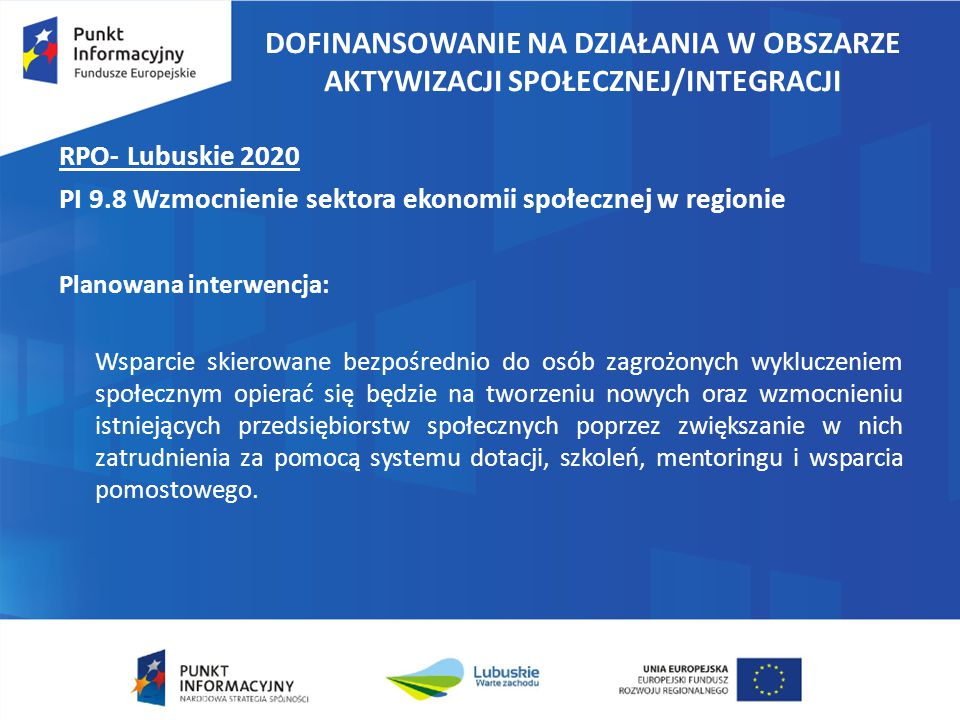 DOFINANSOWANIE NA DZIAŁANIA W OBSZARZE AKTYWIZACJI SPOŁECZNEJ/INTEGRACJI RPO- Lubuskie 2020 PI 9.8 Wzmocnienie sektora ekonomii społecznej w regionie Planowana interwencja: Wsparcie skierowane bezpośrednio do osób zagrożonych wykluczeniem społecznym opierać się będzie na tworzeniu nowych oraz wzmocnieniu istniejących przedsiębiorstw społecznych poprzez zwiększanie w nich zatrudnienia za pomocą systemu dotacji, szkoleń, mentoringu i wsparcia pomostowego.