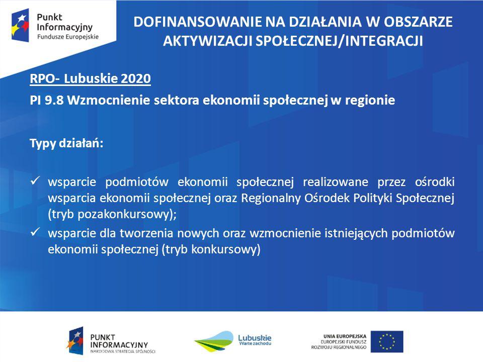 DOFINANSOWANIE NA DZIAŁANIA W OBSZARZE AKTYWIZACJI SPOŁECZNEJ/INTEGRACJI RPO- Lubuskie 2020 PI 9.8 Wzmocnienie sektora ekonomii społecznej w regionie Typy działań: wsparcie podmiotów ekonomii społecznej realizowane przez ośrodki wsparcia ekonomii społecznej oraz Regionalny Ośrodek Polityki Społecznej (tryb pozakonkursowy); wsparcie dla tworzenia nowych oraz wzmocnienie istniejących podmiotów ekonomii społecznej (tryb konkursowy)
