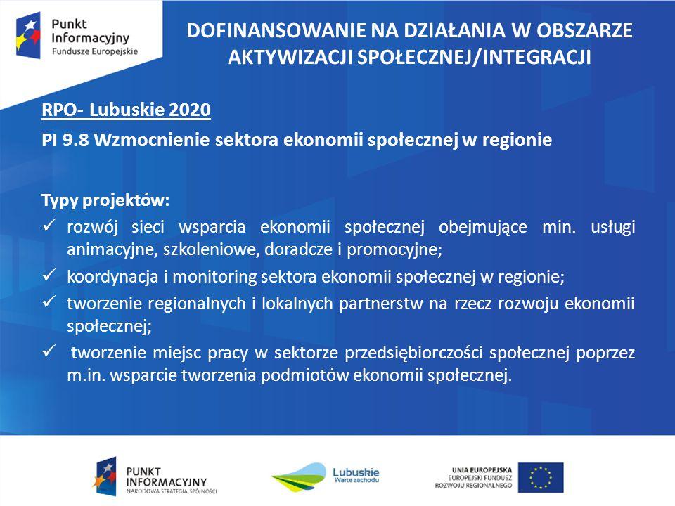 DOFINANSOWANIE NA DZIAŁANIA W OBSZARZE AKTYWIZACJI SPOŁECZNEJ/INTEGRACJI RPO- Lubuskie 2020 PI 9.8 Wzmocnienie sektora ekonomii społecznej w regionie Typy projektów: rozwój sieci wsparcia ekonomii społecznej obejmujące min.