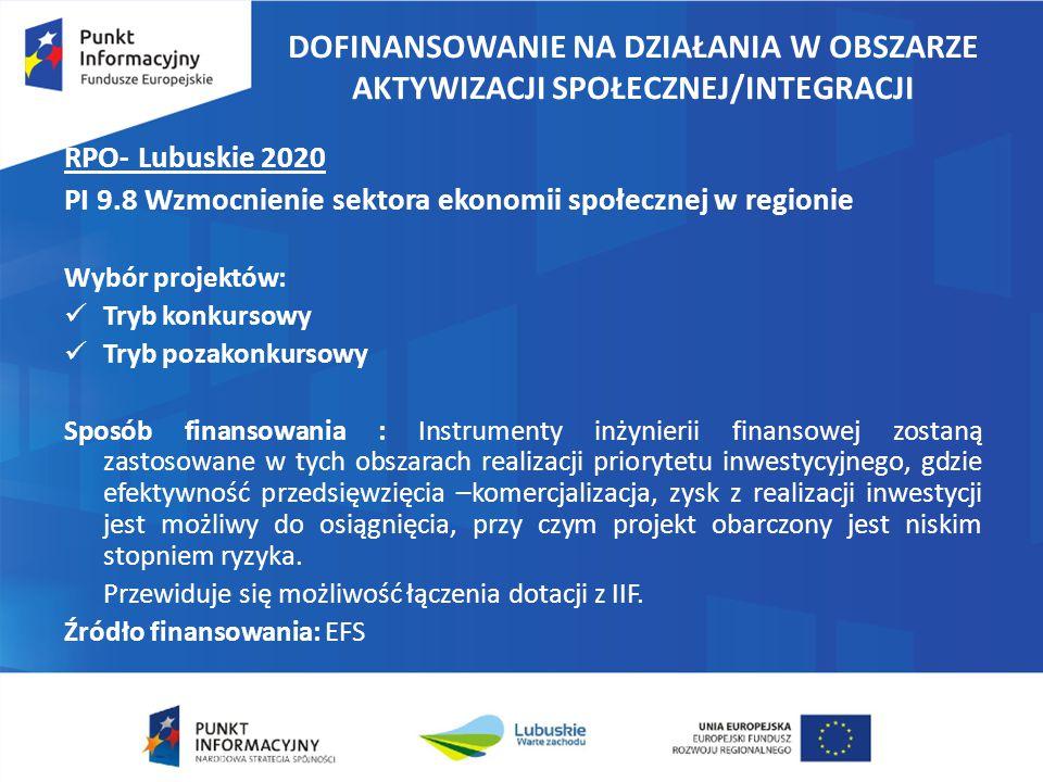 DOFINANSOWANIE NA DZIAŁANIA W OBSZARZE AKTYWIZACJI SPOŁECZNEJ/INTEGRACJI RPO- Lubuskie 2020 PI 9.8 Wzmocnienie sektora ekonomii społecznej w regionie Wybór projektów: Tryb konkursowy Tryb pozakonkursowy Sposób finansowania : Instrumenty inżynierii finansowej zostaną zastosowane w tych obszarach realizacji priorytetu inwestycyjnego, gdzie efektywność przedsięwzięcia –komercjalizacja, zysk z realizacji inwestycji jest możliwy do osiągnięcia, przy czym projekt obarczony jest niskim stopniem ryzyka.