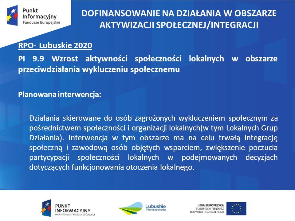 DOFINANSOWANIE NA DZIAŁANIA W OBSZARZE AKTYWIZACJI SPOŁECZNEJ/INTEGRACJI RPO- Lubuskie 2020 PI 9.9 Wzrost aktywności społeczności lokalnych w obszarze przeciwdziałania wykluczeniu społecznemu Planowana interwencja: Działania skierowane do osób zagrożonych wykluczeniem społecznym za pośrednictwem społeczności i organizacji lokalnych(w tym Lokalnych Grup Działania).