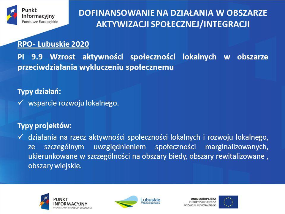 DOFINANSOWANIE NA DZIAŁANIA W OBSZARZE AKTYWIZACJI SPOŁECZNEJ/INTEGRACJI RPO- Lubuskie 2020 PI 9.9 Wzrost aktywności społeczności lokalnych w obszarze przeciwdziałania wykluczeniu społecznemu Typy działań: wsparcie rozwoju lokalnego.