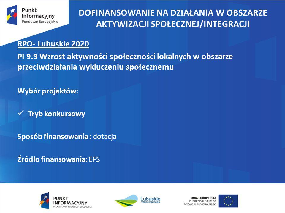 DOFINANSOWANIE NA DZIAŁANIA W OBSZARZE AKTYWIZACJI SPOŁECZNEJ/INTEGRACJI RPO- Lubuskie 2020 PI 9.9 Wzrost aktywności społeczności lokalnych w obszarze przeciwdziałania wykluczeniu społecznemu Wybór projektów: Tryb konkursowy Sposób finansowania : dotacja Źródło finansowania: EFS