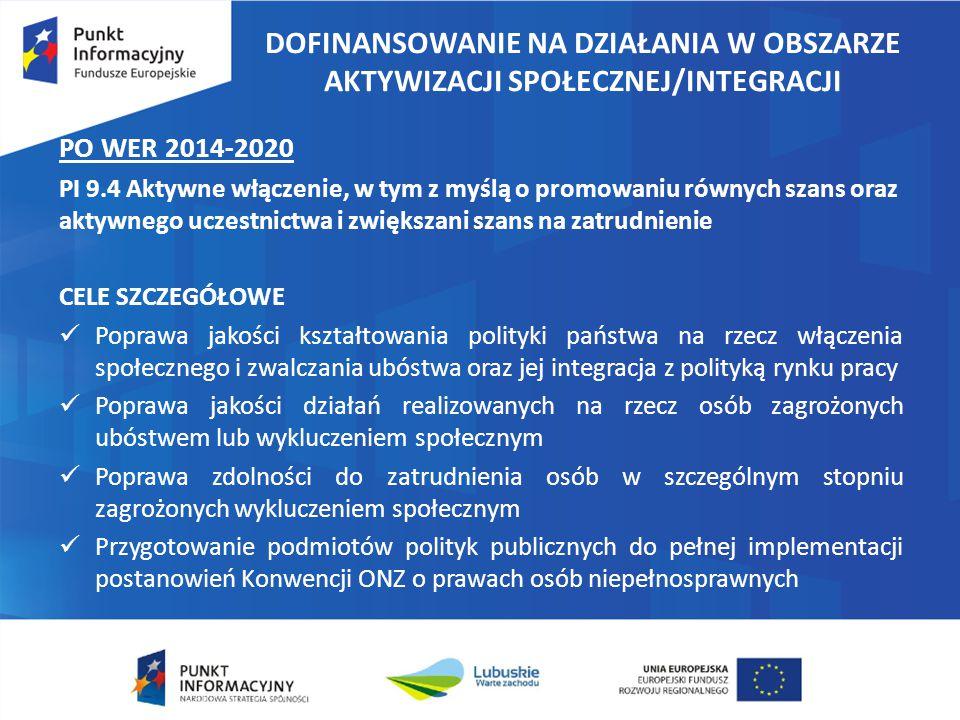 DOFINANSOWANIE NA DZIAŁANIA W OBSZARZE AKTYWIZACJI SPOŁECZNEJ/INTEGRACJI PO WER 2014-2020 PI 9.4 Aktywne włączenie, w tym z myślą o promowaniu równych szans oraz aktywnego uczestnictwa i zwiększani szans na zatrudnienie CELE SZCZEGÓŁOWE Poprawa jakości kształtowania polityki państwa na rzecz włączenia społecznego i zwalczania ubóstwa oraz jej integracja z polityką rynku pracy Poprawa jakości działań realizowanych na rzecz osób zagrożonych ubóstwem lub wykluczeniem społecznym Poprawa zdolności do zatrudnienia osób w szczególnym stopniu zagrożonych wykluczeniem społecznym Przygotowanie podmiotów polityk publicznych do pełnej implementacji postanowień Konwencji ONZ o prawach osób niepełnosprawnych