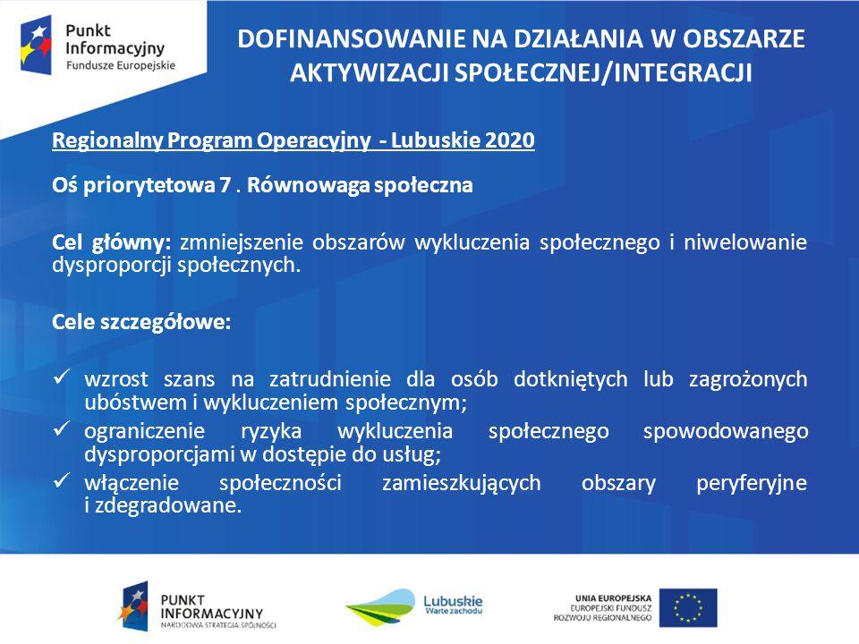 DOFINANSOWANIE NA DZIAŁANIA W OBSZARZE AKTYWIZACJI SPOŁECZNEJ/INTEGRACJI Regionalny Program Operacyjny - Lubuskie 2020 Oś priorytetowa 7. Równowaga sp