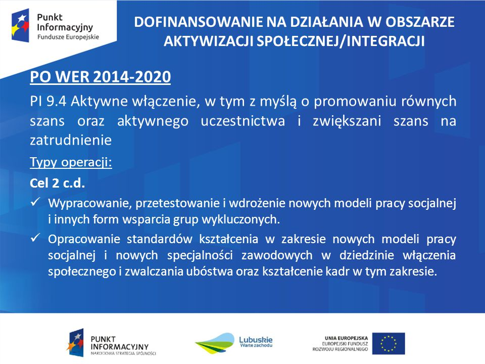 DOFINANSOWANIE NA DZIAŁANIA W OBSZARZE AKTYWIZACJI SPOŁECZNEJ/INTEGRACJI PO WER 2014-2020 PI 9.4 Aktywne włączenie, w tym z myślą o promowaniu równych szans oraz aktywnego uczestnictwa i zwiększani szans na zatrudnienie Typy operacji: Cel 2 c.d.