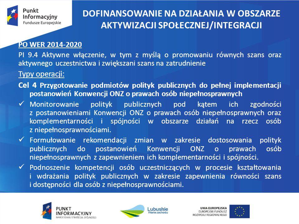 DOFINANSOWANIE NA DZIAŁANIA W OBSZARZE AKTYWIZACJI SPOŁECZNEJ/INTEGRACJI PO WER 2014-2020 PI 9.4 Aktywne włączenie, w tym z myślą o promowaniu równych szans oraz aktywnego uczestnictwa i zwiększani szans na zatrudnienie Typy operacji: Cel 4 Przygotowanie podmiotów polityk publicznych do pełnej implementacji postanowień Konwencji ONZ o prawach osób niepełnosprawnych Monitorowanie polityk publicznych pod kątem ich zgodności z postanowieniami Konwencji ONZ o prawach osób niepełnosprawnych oraz komplementarności i spójności w obszarze działań na rzecz osób z niepełnosprawnościami.