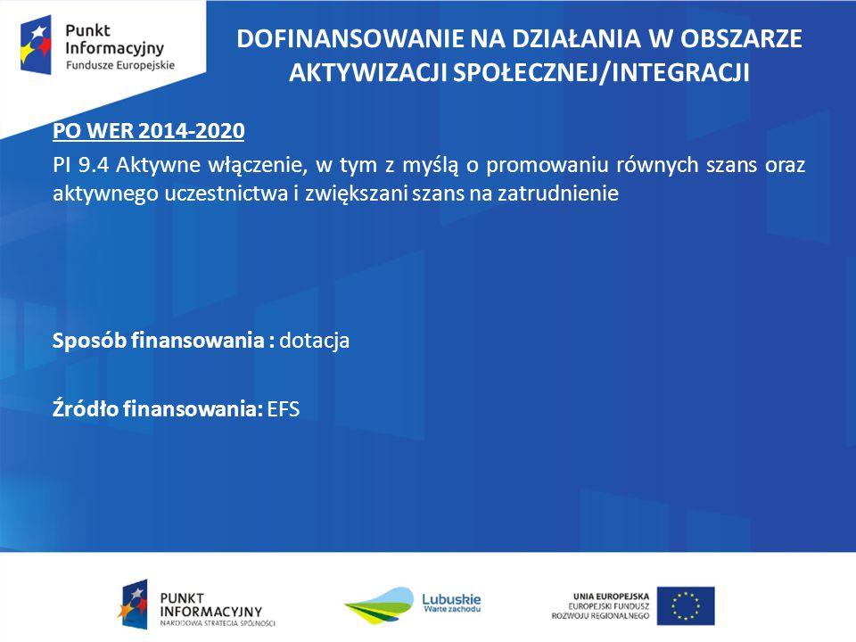 DOFINANSOWANIE NA DZIAŁANIA W OBSZARZE AKTYWIZACJI SPOŁECZNEJ/INTEGRACJI PO WER 2014-2020 PI 9.4 Aktywne włączenie, w tym z myślą o promowaniu równych szans oraz aktywnego uczestnictwa i zwiększani szans na zatrudnienie Sposób finansowania : dotacja Źródło finansowania: EFS