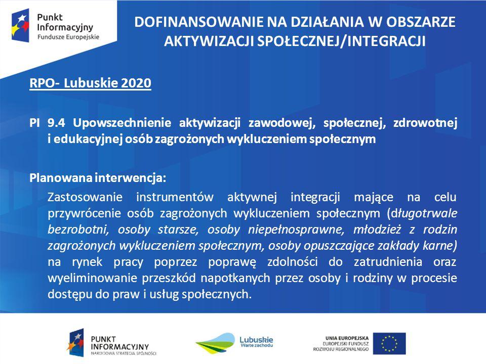 DOFINANSOWANIE NA DZIAŁANIA W OBSZARZE AKTYWIZACJI SPOŁECZNEJ/INTEGRACJI RPO- Lubuskie 2020 PI 9.4 Upowszechnienie aktywizacji zawodowej, społecznej, zdrowotnej i edukacyjnej osób zagrożonych wykluczeniem społecznym Planowana interwencja: Zastosowanie instrumentów aktywnej integracji mające na celu przywrócenie osób zagrożonych wykluczeniem społecznym (długotrwale bezrobotni, osoby starsze, osoby niepełnosprawne, młodzież z rodzin zagrożonych wykluczeniem społecznym, osoby opuszczające zakłady karne) na rynek pracy poprzez poprawę zdolności do zatrudnienia oraz wyeliminowanie przeszkód napotkanych przez osoby i rodziny w procesie dostępu do praw i usług społecznych.