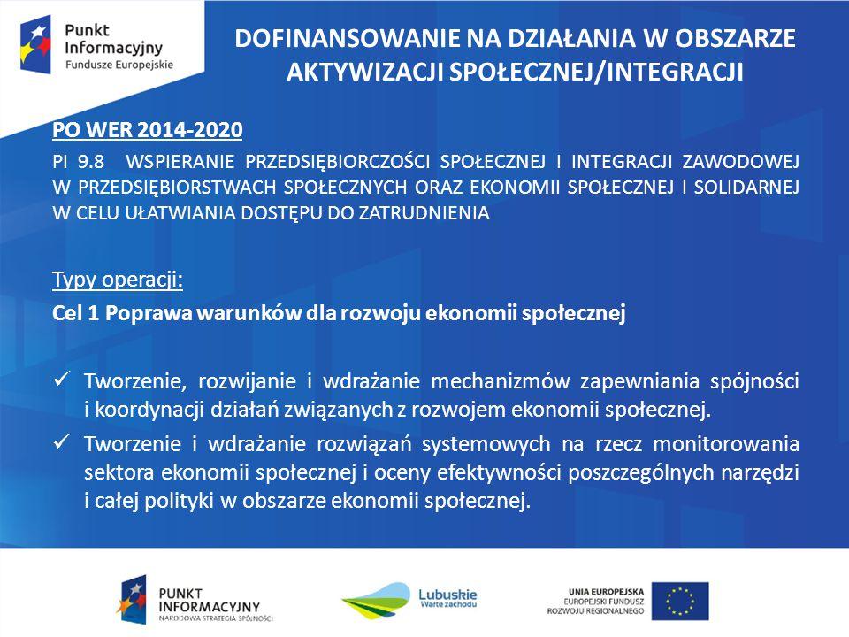 DOFINANSOWANIE NA DZIAŁANIA W OBSZARZE AKTYWIZACJI SPOŁECZNEJ/INTEGRACJI PO WER 2014-2020 PI 9.8 WSPIERANIE PRZEDSIĘBIORCZOŚCI SPOŁECZNEJ I INTEGRACJI ZAWODOWEJ W PRZEDSIĘBIORSTWACH SPOŁECZNYCH ORAZ EKONOMII SPOŁECZNEJ I SOLIDARNEJ W CELU UŁATWIANIA DOSTĘPU DO ZATRUDNIENIA Typy operacji: Cel 1 Poprawa warunków dla rozwoju ekonomii społecznej Tworzenie, rozwijanie i wdrażanie mechanizmów zapewniania spójności i koordynacji działań związanych z rozwojem ekonomii społecznej.