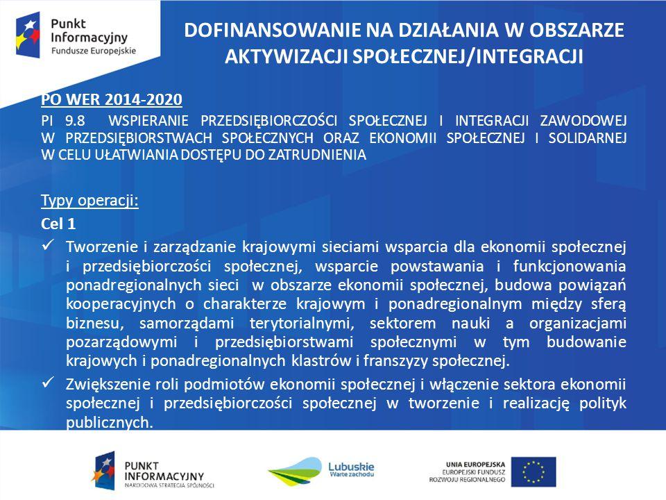 DOFINANSOWANIE NA DZIAŁANIA W OBSZARZE AKTYWIZACJI SPOŁECZNEJ/INTEGRACJI PO WER 2014-2020 PI 9.8 WSPIERANIE PRZEDSIĘBIORCZOŚCI SPOŁECZNEJ I INTEGRACJI ZAWODOWEJ W PRZEDSIĘBIORSTWACH SPOŁECZNYCH ORAZ EKONOMII SPOŁECZNEJ I SOLIDARNEJ W CELU UŁATWIANIA DOSTĘPU DO ZATRUDNIENIA Typy operacji: Cel 1 Tworzenie i zarządzanie krajowymi sieciami wsparcia dla ekonomii społecznej i przedsiębiorczości społecznej, wsparcie powstawania i funkcjonowania ponadregionalnych sieci w obszarze ekonomii społecznej, budowa powiązań kooperacyjnych o charakterze krajowym i ponadregionalnym między sferą biznesu, samorządami terytorialnymi, sektorem nauki a organizacjami pozarządowymi i przedsiębiorstwami społecznymi w tym budowanie krajowych i ponadregionalnych klastrów i franszyzy społecznej.