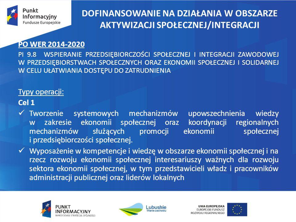 DOFINANSOWANIE NA DZIAŁANIA W OBSZARZE AKTYWIZACJI SPOŁECZNEJ/INTEGRACJI PO WER 2014-2020 PI 9.8 WSPIERANIE PRZEDSIĘBIORCZOŚCI SPOŁECZNEJ I INTEGRACJI ZAWODOWEJ W PRZEDSIĘBIORSTWACH SPOŁECZNYCH ORAZ EKONOMII SPOŁECZNEJ I SOLIDARNEJ W CELU UŁATWIANIA DOSTĘPU DO ZATRUDNIENIA Typy operacji: Cel 1 Tworzenie systemowych mechanizmów upowszechnienia wiedzy w zakresie ekonomii społecznej oraz koordynacji regionalnych mechanizmów służących promocji ekonomii społecznej i przedsiębiorczości społecznej.