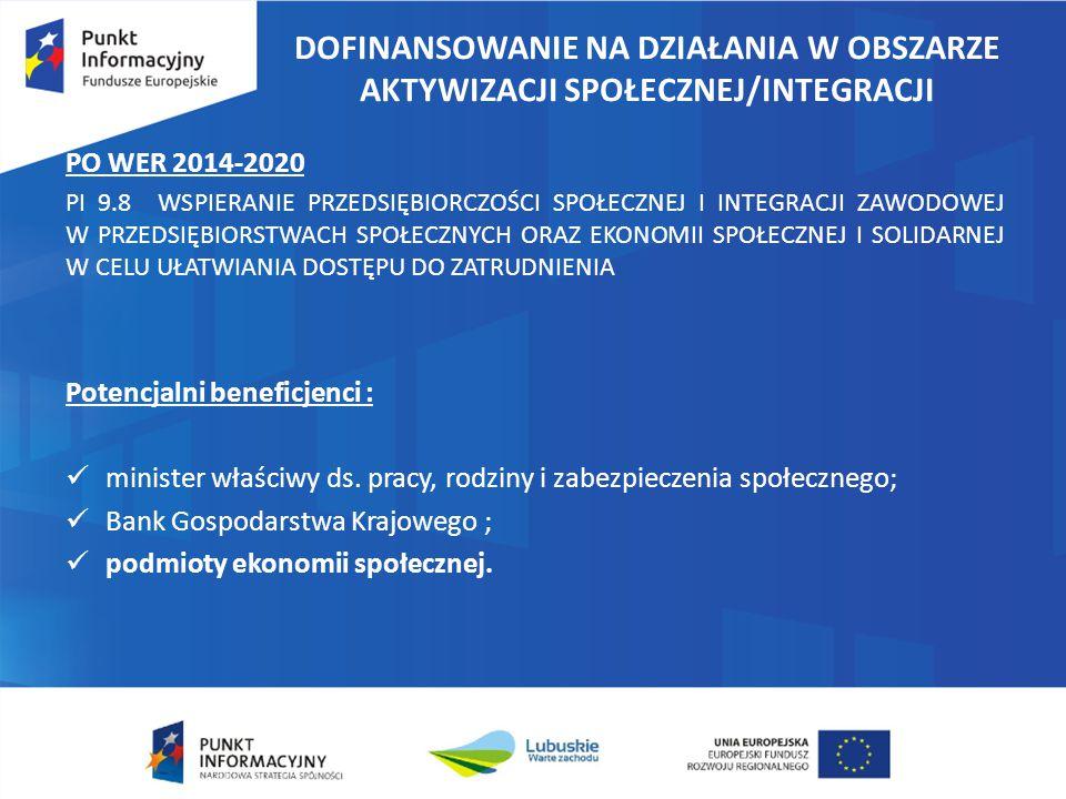 DOFINANSOWANIE NA DZIAŁANIA W OBSZARZE AKTYWIZACJI SPOŁECZNEJ/INTEGRACJI PO WER 2014-2020 PI 9.8 WSPIERANIE PRZEDSIĘBIORCZOŚCI SPOŁECZNEJ I INTEGRACJI ZAWODOWEJ W PRZEDSIĘBIORSTWACH SPOŁECZNYCH ORAZ EKONOMII SPOŁECZNEJ I SOLIDARNEJ W CELU UŁATWIANIA DOSTĘPU DO ZATRUDNIENIA Potencjalni beneficjenci : minister właściwy ds.
