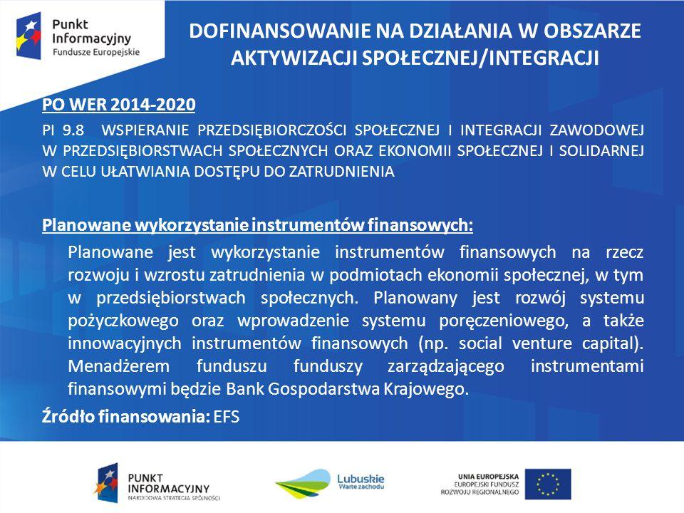 DOFINANSOWANIE NA DZIAŁANIA W OBSZARZE AKTYWIZACJI SPOŁECZNEJ/INTEGRACJI PO WER 2014-2020 PI 9.8 WSPIERANIE PRZEDSIĘBIORCZOŚCI SPOŁECZNEJ I INTEGRACJI ZAWODOWEJ W PRZEDSIĘBIORSTWACH SPOŁECZNYCH ORAZ EKONOMII SPOŁECZNEJ I SOLIDARNEJ W CELU UŁATWIANIA DOSTĘPU DO ZATRUDNIENIA Planowane wykorzystanie instrumentów finansowych: Planowane jest wykorzystanie instrumentów finansowych na rzecz rozwoju i wzrostu zatrudnienia w podmiotach ekonomii społecznej, w tym w przedsiębiorstwach społecznych.