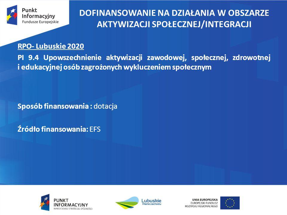 DOFINANSOWANIE NA DZIAŁANIA W OBSZARZE AKTYWIZACJI SPOŁECZNEJ/INTEGRACJI RPO- Lubuskie 2020 PI 9.4 Upowszechnienie aktywizacji zawodowej, społecznej, zdrowotnej i edukacyjnej osób zagrożonych wykluczeniem społecznym Sposób finansowania : dotacja Źródło finansowania: EFS
