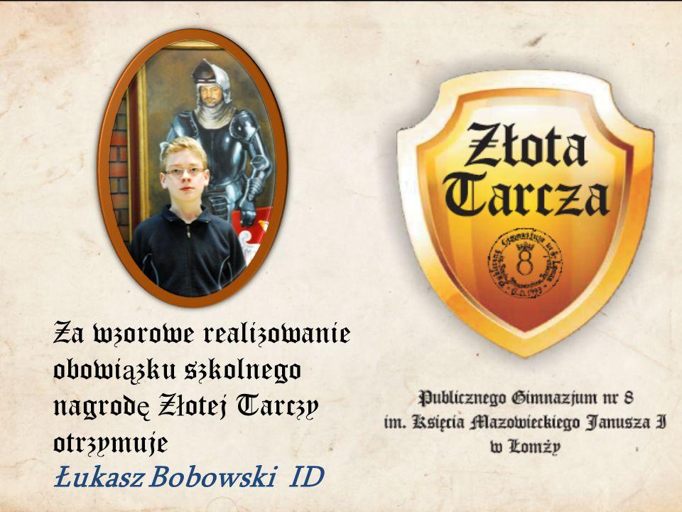 Za wzorowe realizowanie obowi ą zku szkolnego nagrod ę Z ł otej Tarczy otrzymuje Łukasz Bobowski ID