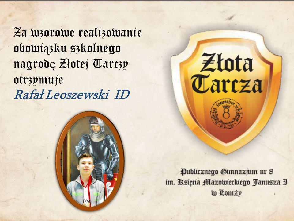 Za wzorowe realizowanie obowi ą zku szkolnego nagrod ę Z ł otej Tarczy otrzymuje Rafał Leoszewski ID