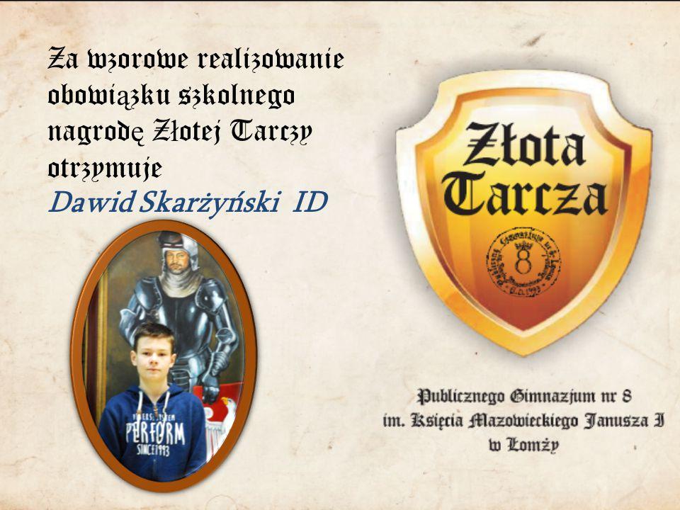 Za wzorowe realizowanie obowi ą zku szkolnego nagrod ę Z ł otej Tarczy otrzymuje Dawid Skarżyński ID