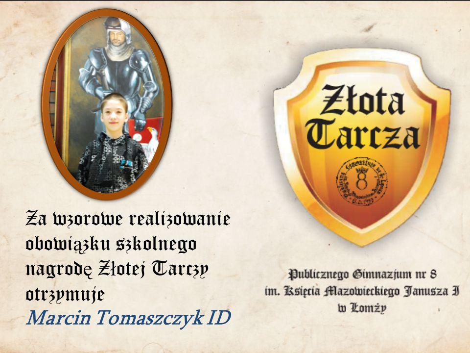 Za wzorowe realizowanie obowi ą zku szkolnego nagrod ę Z ł otej Tarczy otrzymuje Marcin Tomaszczyk ID