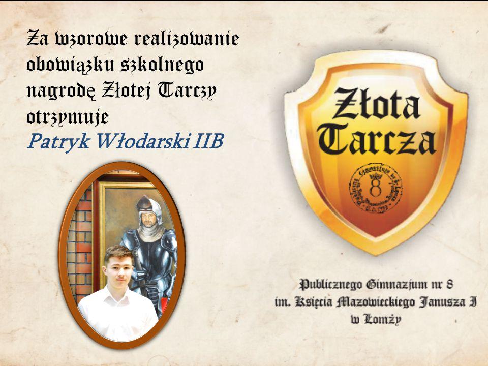 Za wzorowe realizowanie obowi ą zku szkolnego nagrod ę Z ł otej Tarczy otrzymuje Patryk Włodarski IIB