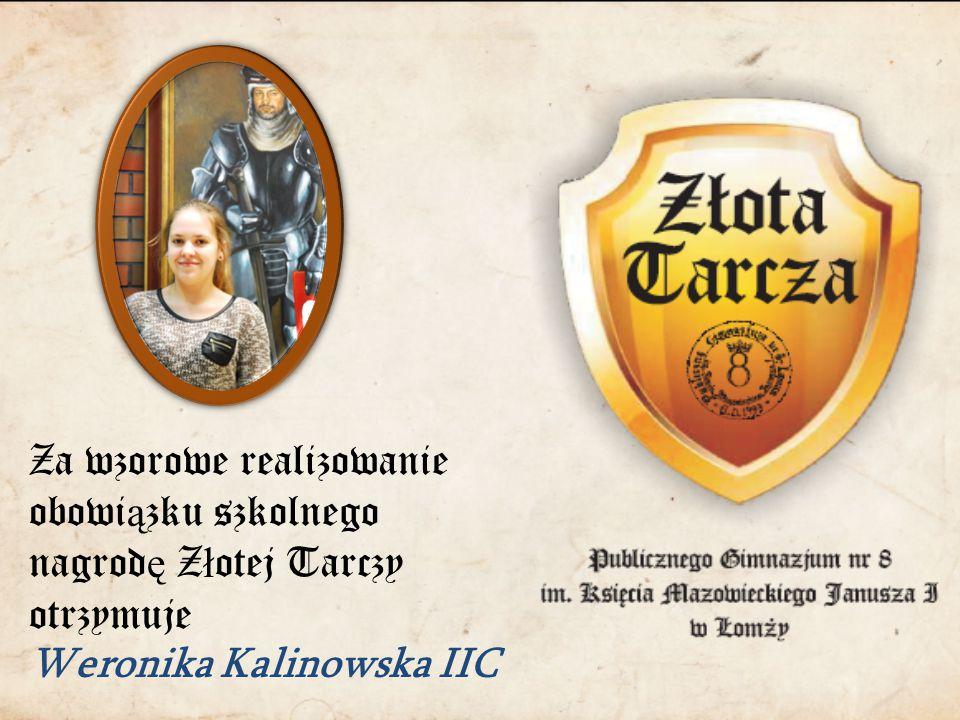 Za wzorowe realizowanie obowi ą zku szkolnego nagrod ę Z ł otej Tarczy otrzymuje Weronika Kalinowska IIC