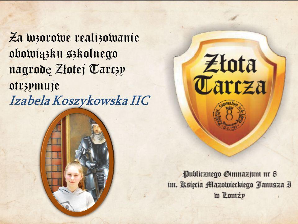 Za wzorowe realizowanie obowi ą zku szkolnego nagrod ę Z ł otej Tarczy otrzymuje Izabela Koszykowska IIC