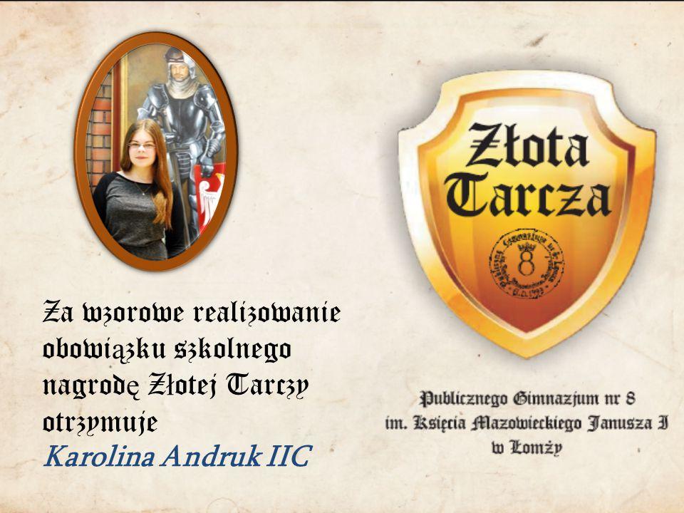 Za wzorowe realizowanie obowi ą zku szkolnego nagrod ę Z ł otej Tarczy otrzymuje Karolina Andruk IIC