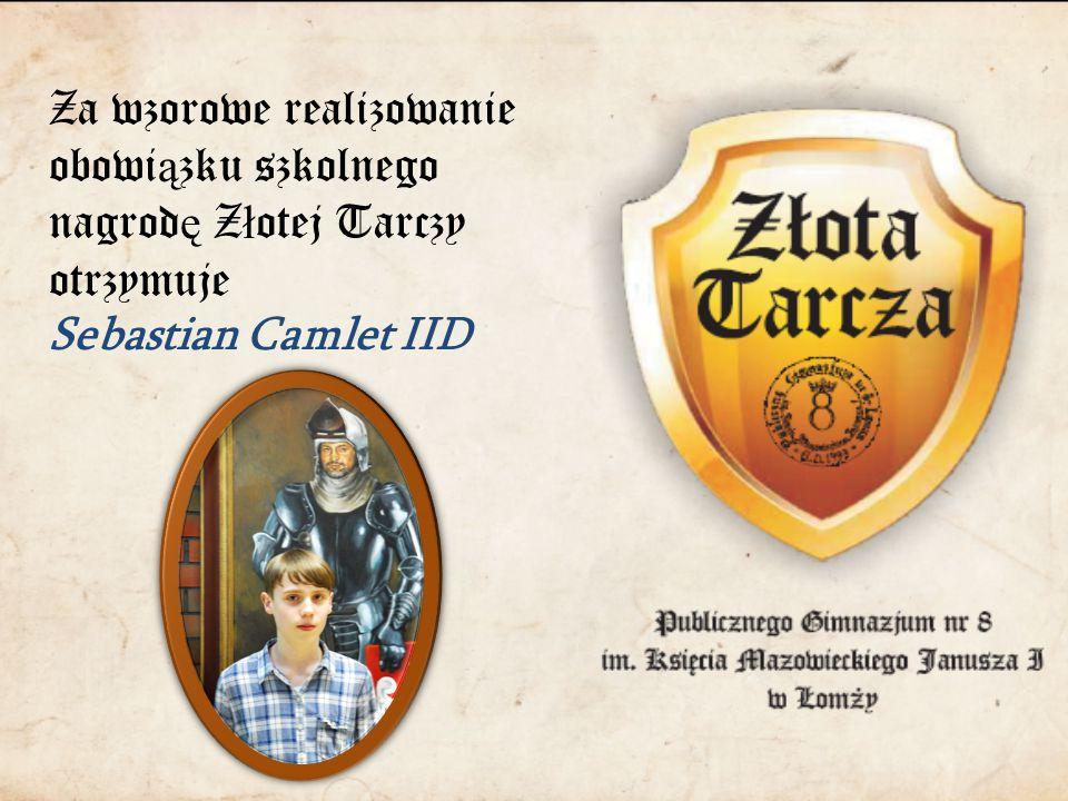 Za wzorowe realizowanie obowi ą zku szkolnego nagrod ę Z ł otej Tarczy otrzymuje Sebastian Camlet IID