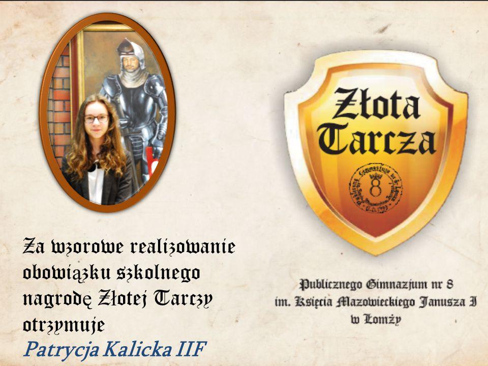Za wzorowe realizowanie obowi ą zku szkolnego nagrod ę Z ł otej Tarczy otrzymuje Patrycja Kalicka IIF