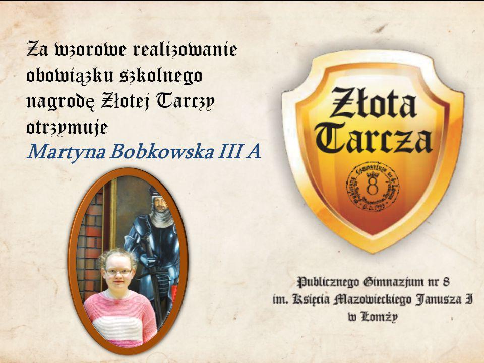 Za wzorowe realizowanie obowi ą zku szkolnego nagrod ę Z ł otej Tarczy otrzymuje Martyna Bobkowska III A