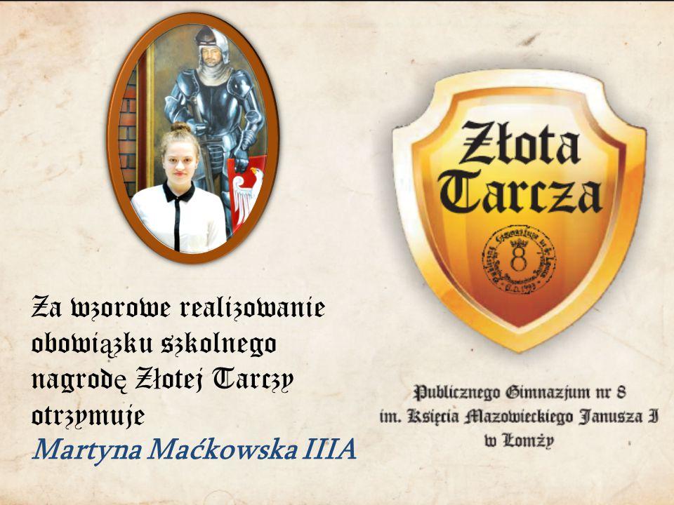 Za wzorowe realizowanie obowi ą zku szkolnego nagrod ę Z ł otej Tarczy otrzymuje Martyna Maćkowska IIIA
