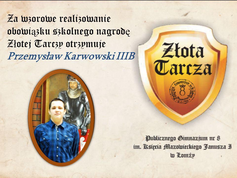 Za wzorowe realizowanie obowi ą zku szkolnego nagrod ę Z ł otej Tarczy otrzymuje Przemysław Karwowski IIIB