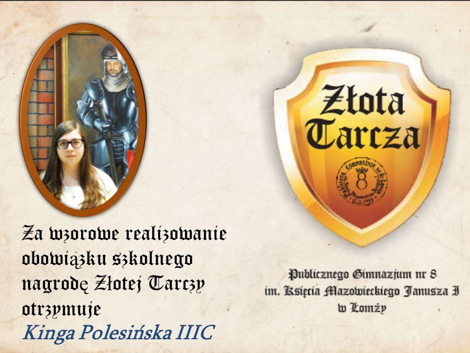 Za wzorowe realizowanie obowi ą zku szkolnego nagrod ę Z ł otej Tarczy otrzymuje Kinga Polesińska IIIC