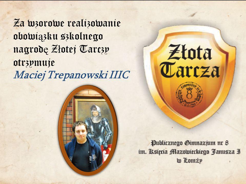 Za wzorowe realizowanie obowi ą zku szkolnego nagrod ę Z ł otej Tarczy otrzymuje Maciej Trepanowski IIIC